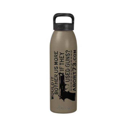 Would it Bother Us More if They Used Guns? Abort73 Reusable Water Bottles