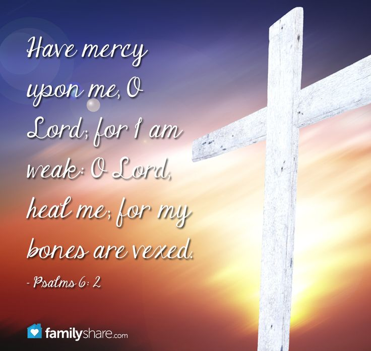 Psalm 6: 2 - Have mercy upon me, O Lord; for I am weak: O Lord, heal me; for my bones are vexed.
