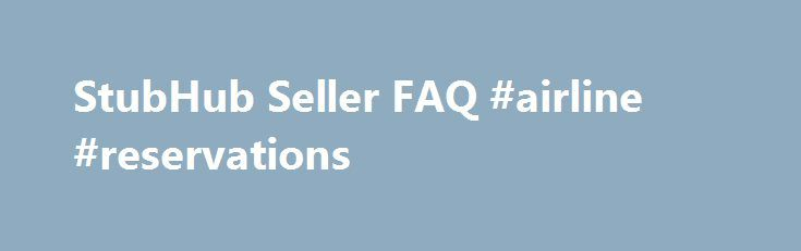 StubHub Seller FAQ #airline #reservations http://tickets.remmont.com/stubhub-seller-faq-airline-reservations/  StubHub Seller Q A Find answers to frequently asked questions. StubHub is the Official Fan to Fan Ticket Marketplace of MLB.com. At StubHub, you can sell tickets on one of (...Read More)