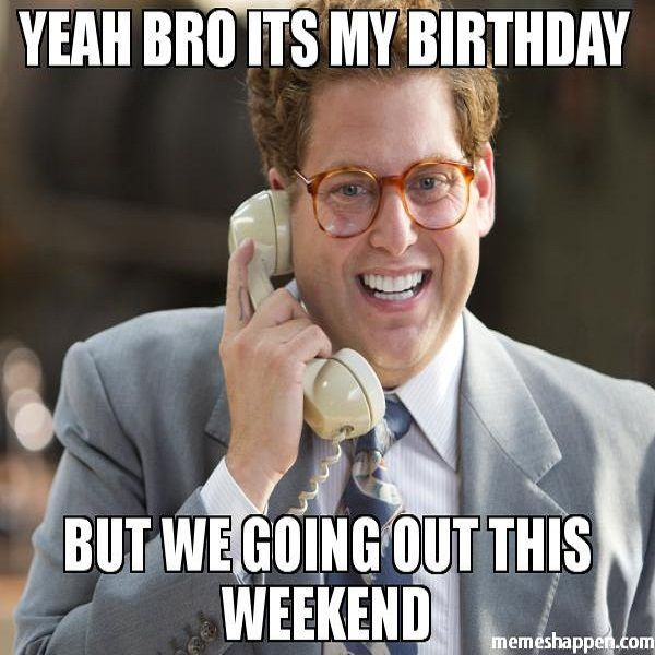 Happy Birthday Brother Yeah Man It Is My Birthday But We Going Out This Weekend Meme Funny Birthday Meme Happy Birthday Meme Birthday Meme