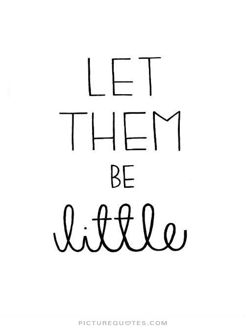 Let them be little. #PictureQuotes                                                                                                                                                                                 More