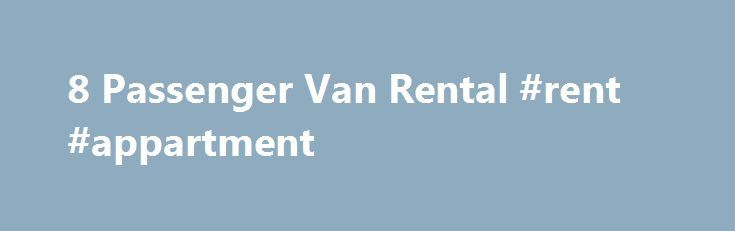 8 Passenger Van Rental #rent #appartment http://rental.remmont.com/8-passenger-van-rental-rent-appartment/  #8 passenger van rental # 8 passenger van Rental in Orange County If you are looking for a company that provides Minivan Rental in Orange County, consider our fleet of sturdy, reliable rental vans. An 8 passenger van is perfect for traveling to and from SNA Orange County Airport for people with large suitcases or...