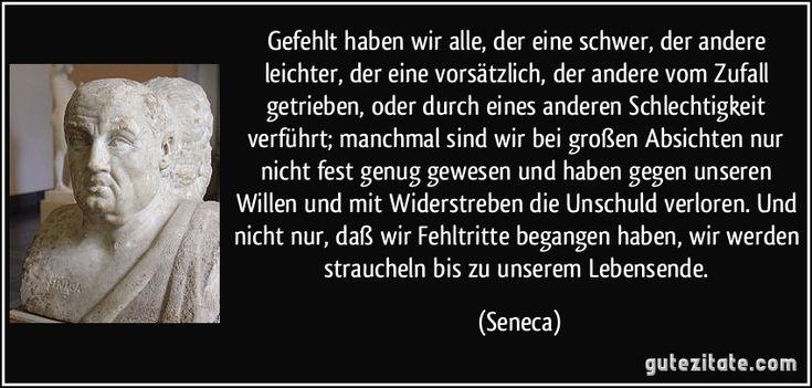 Gefehlt haben wir alle, der eine schwer, der andere leichter, der eine vorsätzlich, der andere vom Zufall getrieben, oder durch eines anderen Schlechtigkeit verführt; manchmal sind wir bei großen Absichten nur nicht fest genug gewesen und haben gegen unseren Willen und mit Widerstreben die Unschuld verloren. Und nicht nur, daß wir Fehltritte begangen haben, wir werden straucheln bis zu unserem Lebensende. (Seneca)