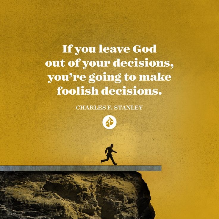 If you leave God out of your decisions, you're going to make foolish decisions. Charles F. Stanley