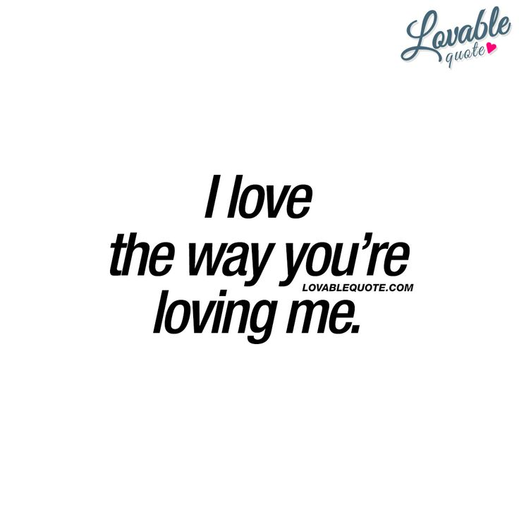 I love the way you're loving me. ❤ This quote is all about that amazing feeling you get from his or her love. When that love makes you feel.. Insanely amazing  ❤Lovable Quote ❤ #lovequote #quotesaboutlove #love #iloveyou #loveme