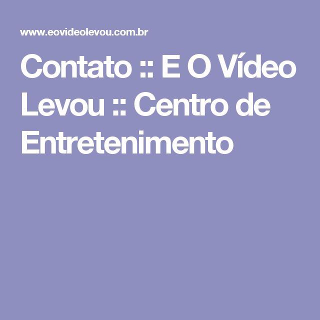 Contato :: E O Vídeo Levou :: Centro de Entretenimento