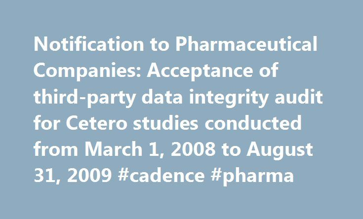 Notification to Pharmaceutical Companies: Acceptance of third-party data integrity audit for Cetero studies conducted from March 1, 2008 to August 31, 2009 #cadence #pharma http://pharma.remmont.com/notification-to-pharmaceutical-companies-acceptance-of-third-party-data-integrity-audit-for-cetero-studies-conducted-from-march-1-2008-to-august-31-2009-cadence-pharma/  #pharmaceutical companies in houston tx # Notification to Pharmaceutical Companies: Acceptance of third-party data integrity…