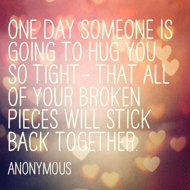 One day someone is going to hug you so tight - that all of your pieces will stick back together...                                      -Anonymous