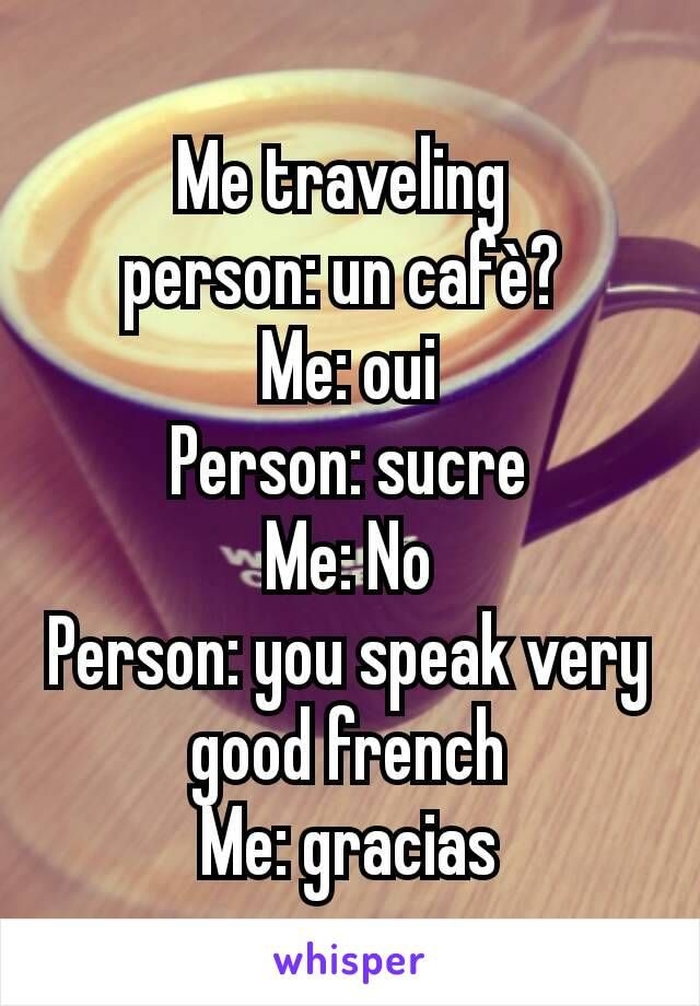 Me traveling  person: un cafè?  Me: oui Person: sucre Me: No Person: you speak very good french Me: gracias