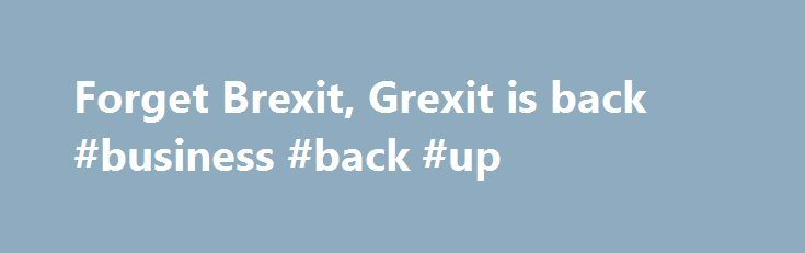 Forget Brexit, Grexit is back #business #back #up http://zambia.remmont.com/forget-brexit-grexit-is-back-business-back-up/  # While Europe s political leadership are focused on the second round of the French presidential election campaign, British Conservative party leader Theresa May s attempt to consolidate support for her hard-line Brexit negotiations, and on the right-wing lurches by Hungarian Prime Minister Viktor Orban, the financial mandarins in the European Union will be firmly…