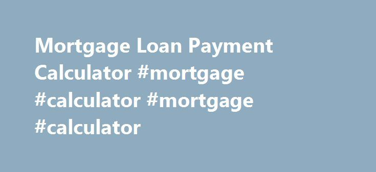 Mortgage Loan Payment Calculator #mortgage #calculator #mortgage #calculator http://money.remmont.com/mortgage-loan-payment-calculator-mortgage-calculator-mortgage-calculator/  #mortgage rate calculator with taxes and insurance # Mortgage Calculator Use our mortgage calculator to calculate monthly payments for all types of mortgage loans. Our mortgage payment calculator will calculate the monthly principal and interest payment for a mortgage loan based on the principal amount borrowed, the…