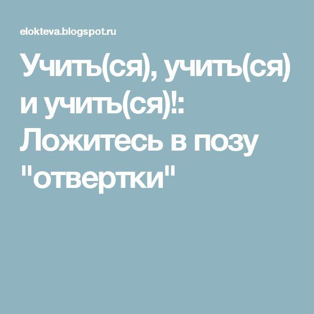 """Учить(ся), учить(ся) и учить(ся)!: Ложитесь в позу """"отвертки"""""""