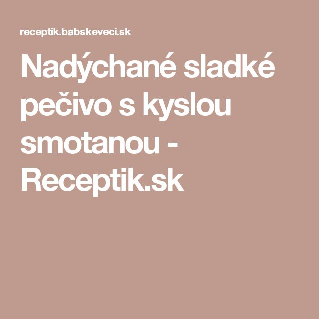 Nadýchané sladké pečivo s kyslou smotanou - Receptik.sk