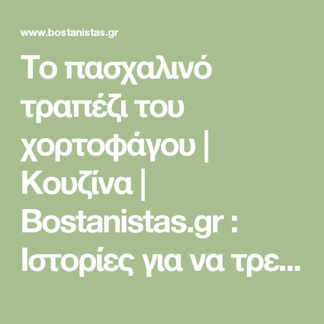 Το πασχαλινό τραπέζι του χορτοφάγου | Κουζίνα | Bostanistas.gr : Ιστορίες για να τρεφόμαστε διαφορετικά