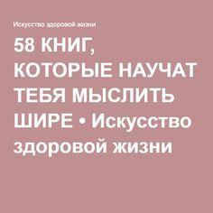58 КНИГ, КОТОРЫЕ НАУЧАТ ТЕБЯ МЫСЛИТЬ ШИРЕ • Искусство здоровой жизни