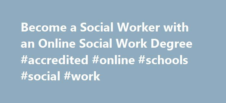 Become a Social Worker with an Online Social Work Degree #accredited #online #schools #social #work http://denver.remmont.com/become-a-social-worker-with-an-online-social-work-degree-accredited-online-schools-social-work/  # Use Technology to turn your passion for social causes into a career with an online Social Work Degree Program H ave you always dreamed of a career helping people? Are you a kind, compassionate individual with great interpersonal and problem solving skills? Are you…