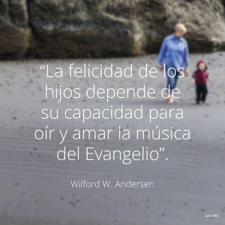 """""""La felicidad de los hijos depende de su capacidad para oír y amar la música del Evangelio"""". —Élder Wilford W. Andersen"""