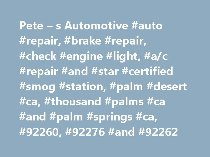 Pete – s Automotive #auto #repair, #brake #repair, #check #engine #light, #a/c #repair #and #star #certified #smog #station, #palm #desert #ca, #thousand #palms #ca #and #palm #springs #ca, #92260, #92276 #and #92262 http://iowa.remmont.com/pete-s-automotive-auto-repair-brake-repair-check-engine-light-ac-repair-and-star-certified-smog-station-palm-desert-ca-thousand-palms-ca-and-palm-springs-ca-92260-9/  # Coachella Valley s Auto Repair Service Specialists A Refreshing Approach to Auto…