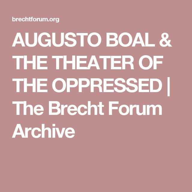 boal s theater of the oppressed The deeply held belief that theater is one of the most visceral forms of human   augusto boal's theater of the oppressed is an effective method to empower.