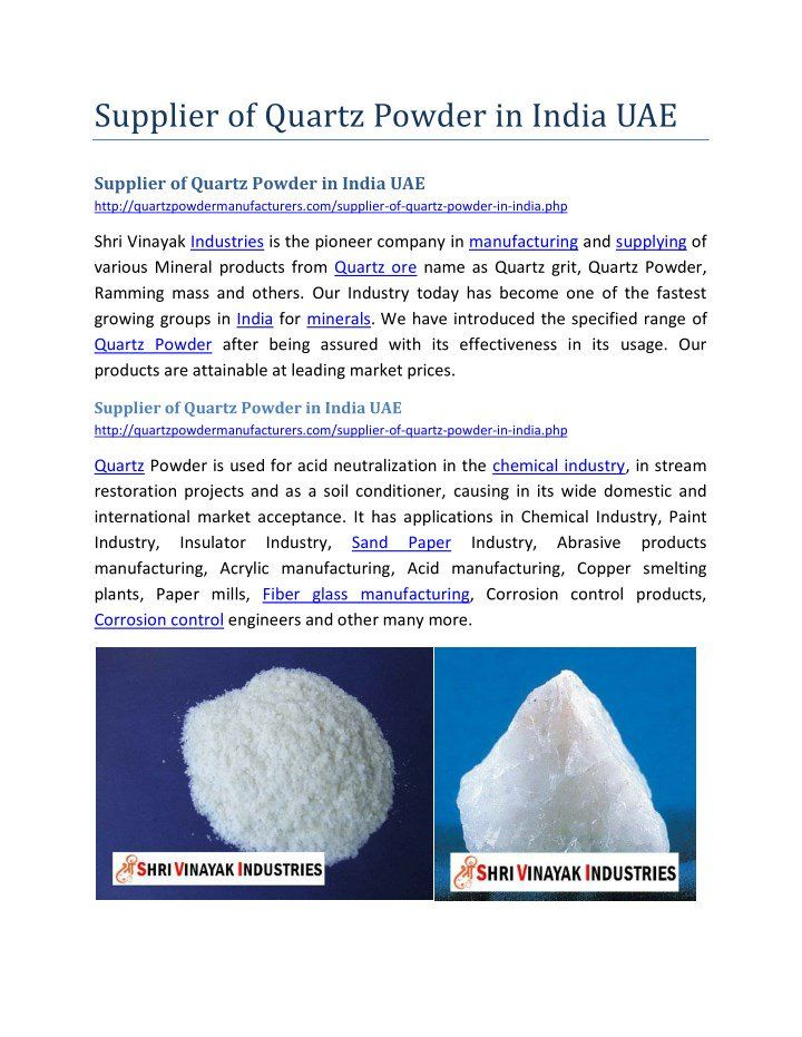 """Supplier of Quartz Powder in India UAE http://quartzpowdermanufacturers.com/supplier-of-quartz-powder-in-india.php Shri Vinayak Industries Quartz Powder is used for acid neutralization in the chemical industry, in stream restoration projects and as a soil conditioner, causing in its wide domestic and international market acceptance. It has applications in Chemical Industry, Paint Industry, Insulator Industry, Sand Paper Industry, Abrasive products manufacturing, Acrylic manufacturing, Acid…"