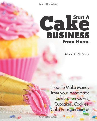 Start A Cake Business From Home: How To Make Money from your Handmade Celebration Cakes, Cupcakes, Cookies, Cake Pops and more! by Alison McNicol. $19.95. Publication: June 15, 2012