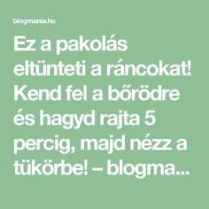 Ez a pakolás eltünteti a ráncokat! Kend fel a bőrödre és hagyd rajta 5 percig, majd nézz a tükörbe! – blogmania.hu
