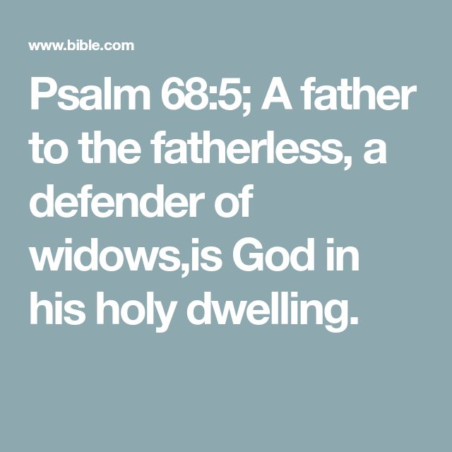 Psalm 68:5; A father to the fatherless, a defender of widows,is God in his holy dwelling.