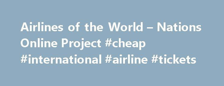 Airlines of the World – Nations Online Project #cheap #international #airline #tickets http://cheap.remmont.com/airlines-of-the-world-nations-online-project-cheap-international-airline-tickets/  #international airlines # ___ International Airlines From American Airline to Air Zimbabwe. In the links below you will find lists to national airlines and other important carriers around the world with their IATA and ICAO Airline Designators. Regional and intercontinental flights, the major airline…