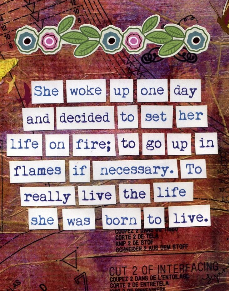 """She woke up one day and decided to set her life on fire; to go up in flames if necessary. To really live the life she was born to live."""