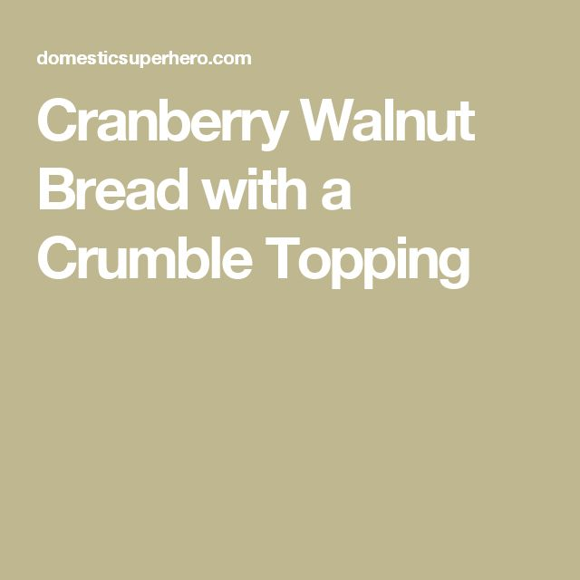 Cranberry Walnut Bread with a Crumble Topping