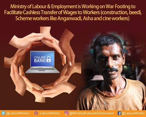 A campaign was launched on 26th November, 2016 for opening bank accounts of workers especially in unorganized sector like construction, beedi, scheme workers like Anganwadi, Asha and cine workers who still do not have bank accounts.  The objective is that all workers will come into banking fold and their wages will be paid directly into their account.