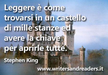 Leggere è come trovarsi in un castello di mille stanze ed avere la chiave per aprirle tutte.  Stephen King