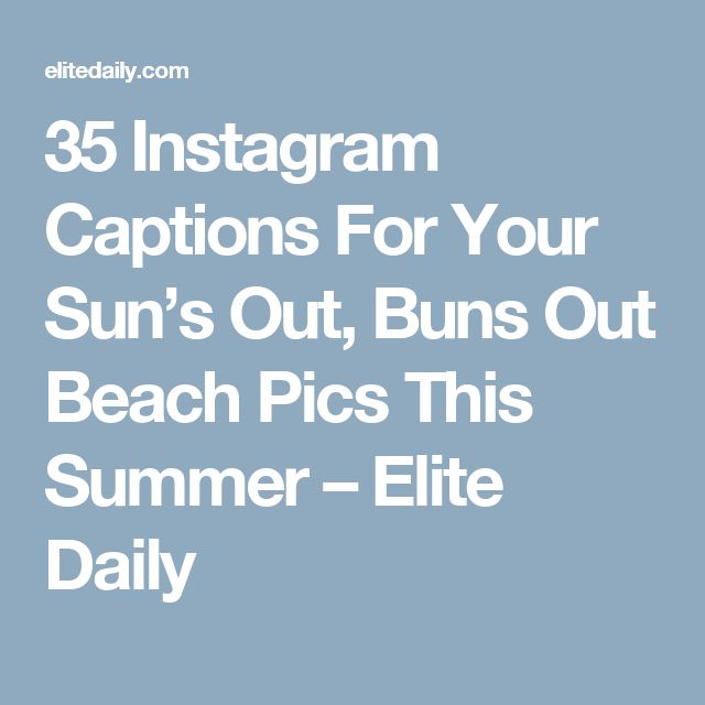 35 Instagram Captions For Your Sun's Out, Buns Out Beach Pics This Summer 35 Instagram Captions For Your Sun's Out, Buns Out Beach Pics This Summer – Elite Daily