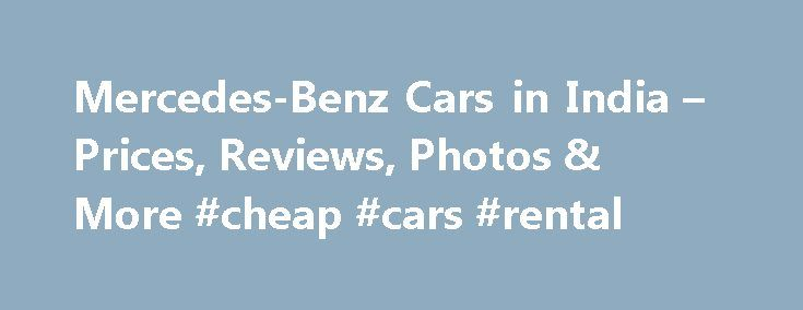 Mercedes-Benz Cars in India – Prices, Reviews, Photos & More #cheap #cars #rental http://remmont.com/mercedes-benz-cars-in-india-prices-reviews-photos-more-cheap-cars-rental/  #mercedes cars # 16 Mercedes-Benz Models About Mercedes-Benz Mercedes-Benz entered the Indian market in 1994 as Daimler. After Daimler mergered with Chrysler, the Indian company was renamed as DaimlerChrysler India Private Ltd. In 2007, when Daimler sold out its shares in Chrysler, the company was renamed as Daimler AG…
