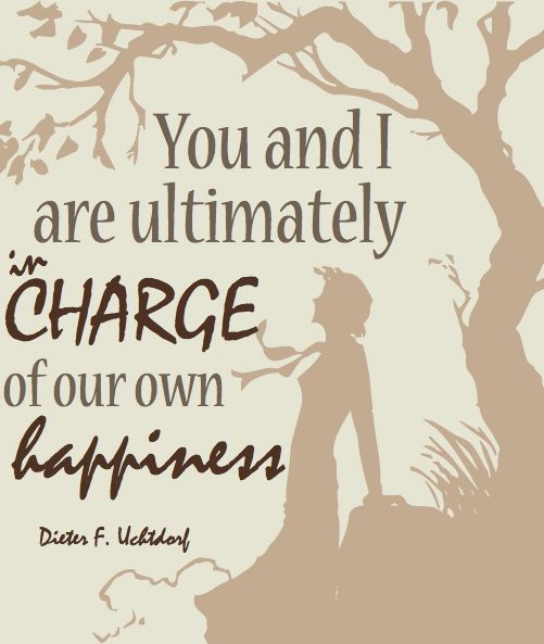 You and I are ultimately in charge of our own happiness.