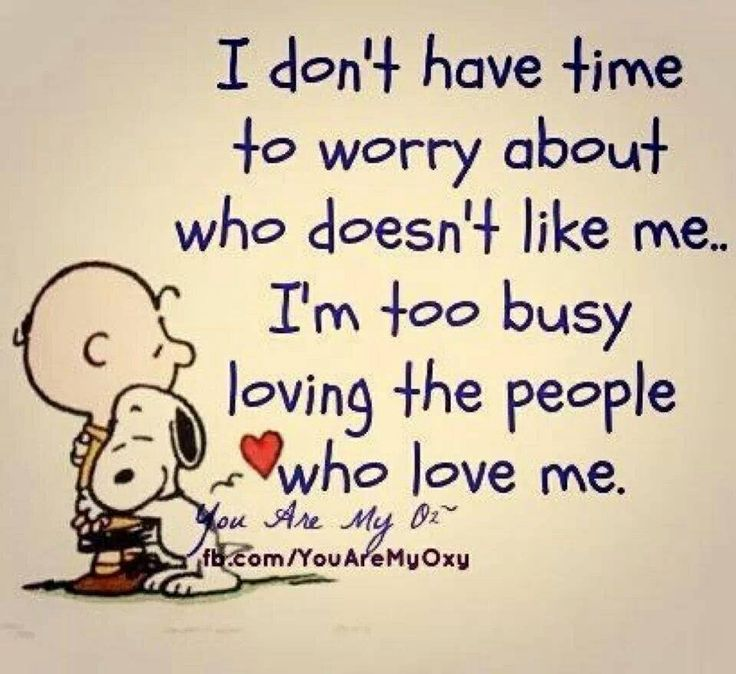 I don't have time to worry about who doesn't like me...I'm too busy loving the people who love me. Snoopy and Charlie Brown