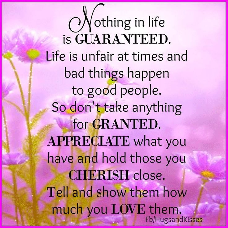 Nothing Is Guaranteed In Life Dont Take Anything For Granted Appreciate What You Have Cherish Those Close To You