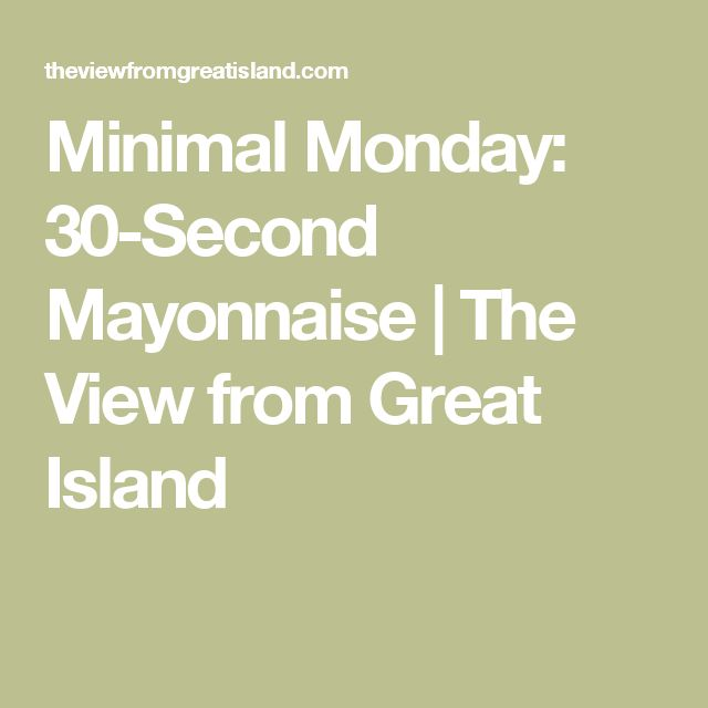 Minimal Monday: 30-Second Mayonnaise | The View from Great Island