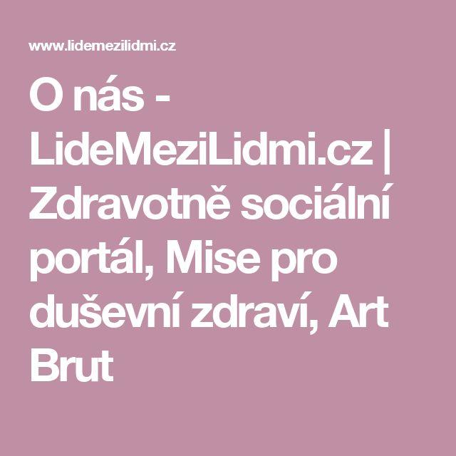 O nás - LideMeziLidmi.cz | Zdravotně sociální portál, Mise pro duševní zdraví, Art Brut