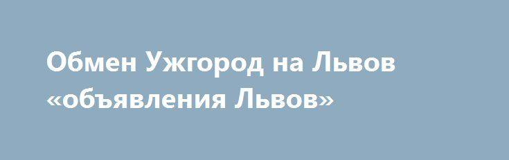 Обмен Ужгород на Львов «объявления Львов» http://www.pogruzimvse.ru/doska239/?adv_id=484 Обменяю 2-х комнатную квартиру, в 4-х этажном доме (кирпич) в Ужгороде на Львов. Современный ремонт, вода постоянная, автономное отопление, большой подвал, балкон, домофон, видеонаблюдение, территория дома огорожена, кондиционер, дворик дома выложен брусчаткой, есть свой скверик. Дому 1.5 года.   Транспортное сообщение, супермаркеты, фитнесс-комплекс, семейная поликлиника, аптека, школы, садик…
