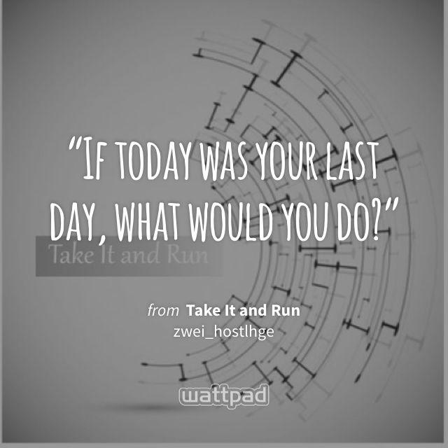 """If today was your last day, what would you do?"" - from Take It and Run (on Wattpad) https://www.wattpad.com/469856101?utm_source=ios&utm_medium=pinterest&utm_content=share_quote&wp_page=quote&wp_uname=emilytaylorwatson&wp_originator=XevMFG9H6AYXTTixzfYb4PsXBWwFiKtb6uD6dwSgDewc8E023Iy%2BKxqHPHCRCMvpxSqlysuxz8bFvyruyD4vj4l3VWMNmUtBdfOzeLKpgeSFu9uI1va6KcKMG4zaz38O #quote #wattpad"