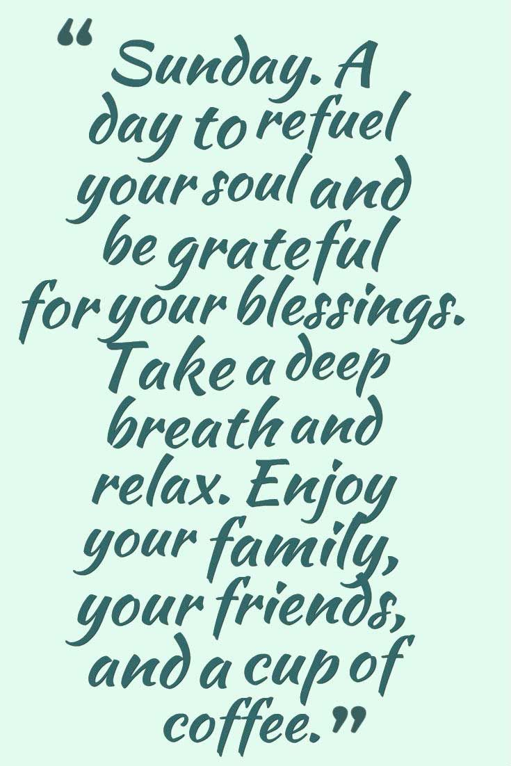 """Sunday. A day to refuel your soul and be grateful for your blessings. Take a deep breath and relax. Enjoy your family, your friends, and a cup of coffee."" Sunday Quotes #sunday #morning #quotes"