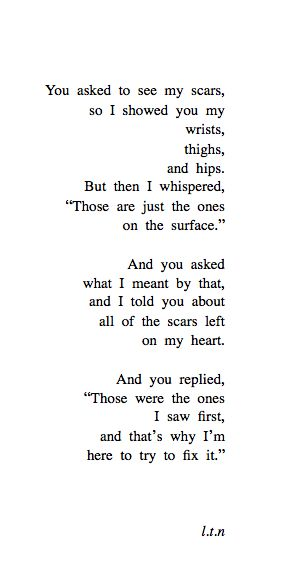 """you asked to see my scars, so i showed you wrists, thighs, and hips. but then i whispered,"""" these are just the ones on the surface."""" and you asked what i meant by that, and i told you about all the scars left on my heart. and you replied,"""" there were the ones i saw first, and thats why im here to try to fix it."""""""