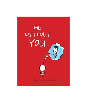 Me Without You  A delightful book filled with color illustrations of scenarios that prove everything is more exciting when done as a duo.    To buy: $10, chroniclebooks.com.