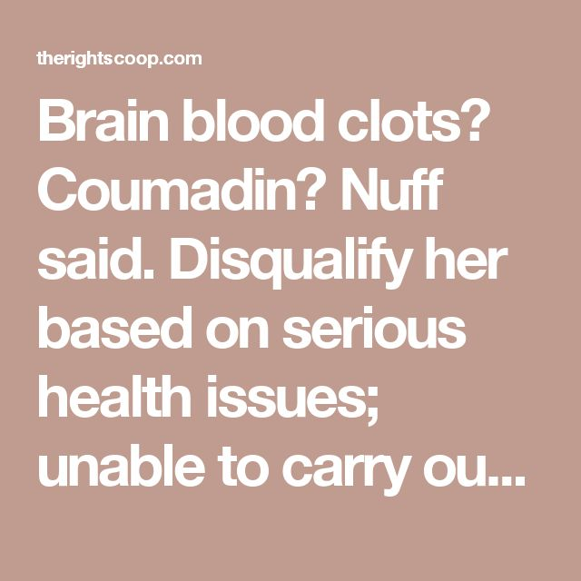 Brain blood clots? Coumadin? Nuff said. Disqualify her based on serious health issues; unable to carry out the Presidential duties.