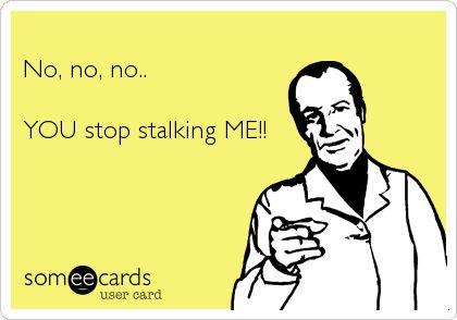 No, no, no.. YOU stop stalking ME!!