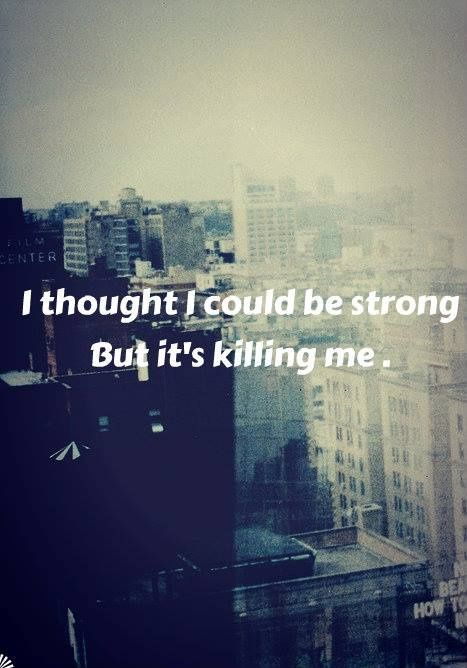 I thought I could be strong but it's killing me. Picture Quotes.
