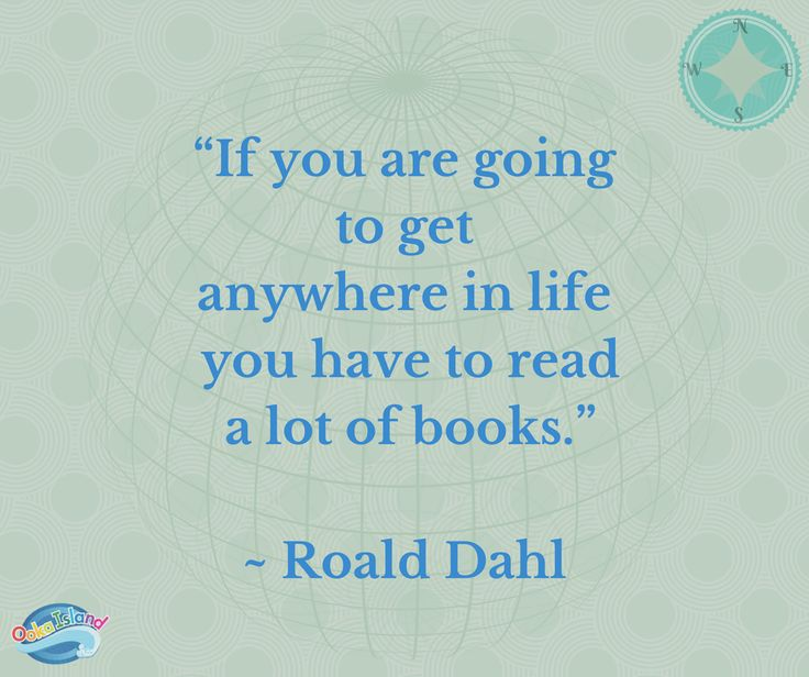 """""""If you are going to get anywhere in life, you have to read a lot of books."""" -Roald Dahl"""