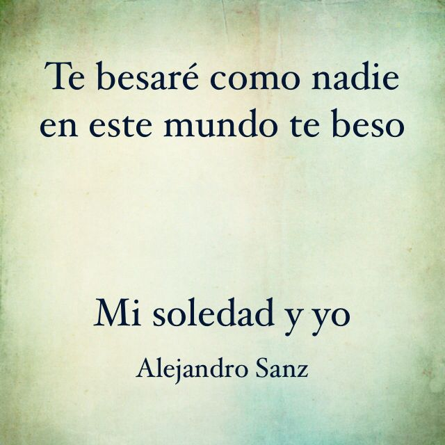 """Alejandro Sanz- Mi soledad y yo.  """"I'll kiss you like no one ever kissed you in this world.  Me and my loneliness."""""""