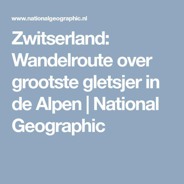 Zwitserland: Wandelroute over grootste gletsjer in de Alpen | National Geographic